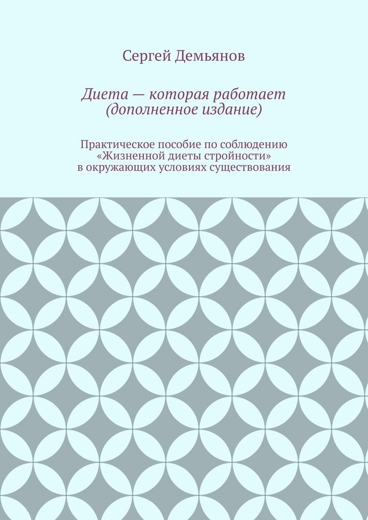 Сергей Демьянов Диета – которая работает (дополненное издание) сергей демьянов лучшее… стихи мои не осудите строго и не ищите в них на всё ответ…