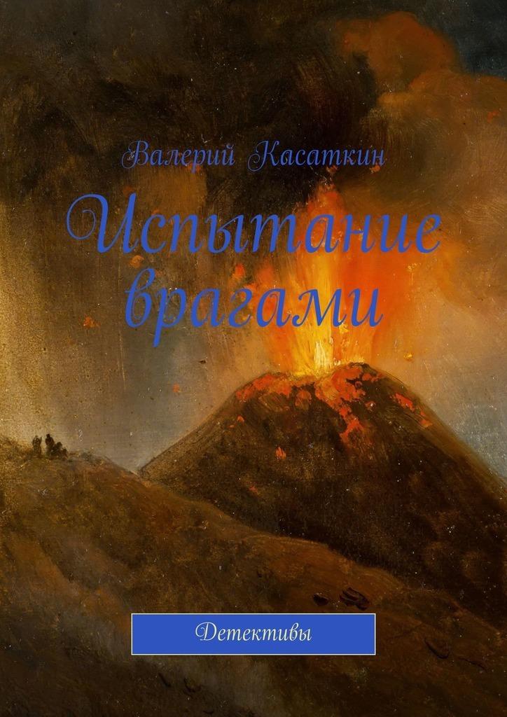 Валерий Касаткин Испытание врагами. Детективы цена