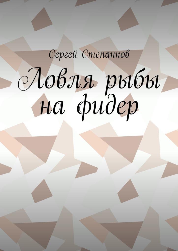 Сергей Степанков Ловля рыбы нафидер