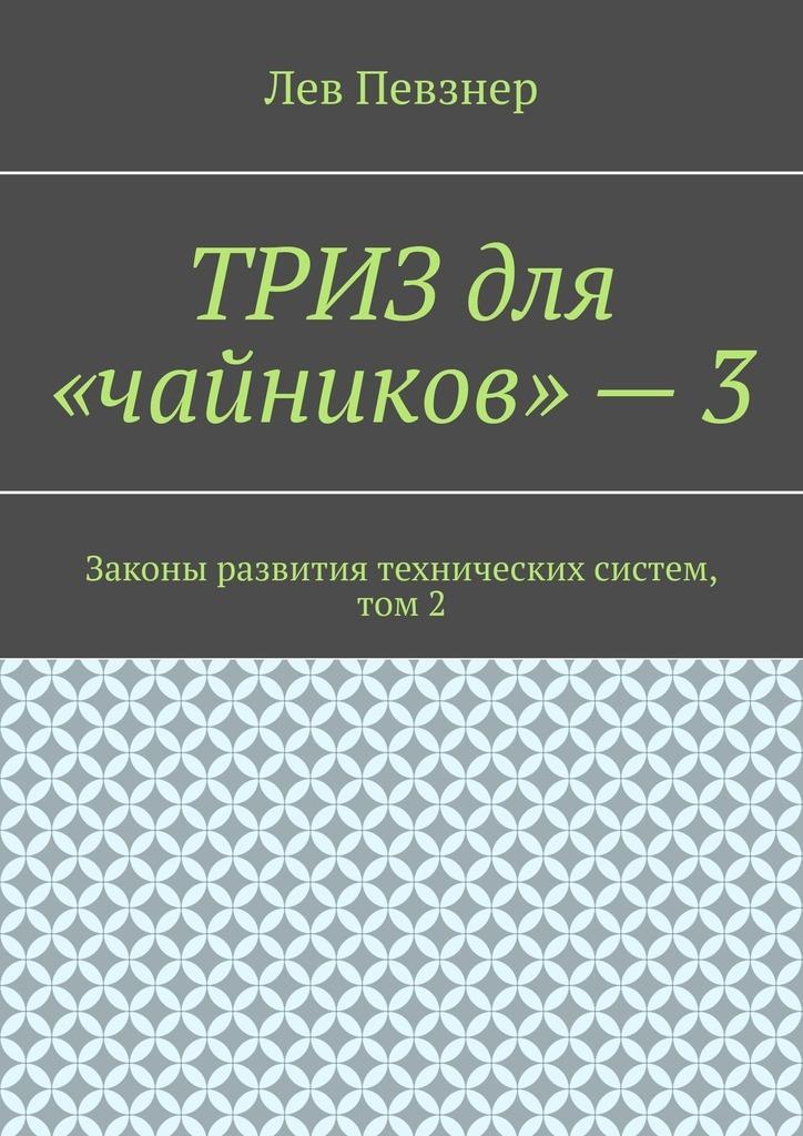 Лев Певзнер ТРИЗ для «чайников»–3. Законы развития технических систем, том 2 певзнер л приемы устранения технических противоречий триз для чайников
