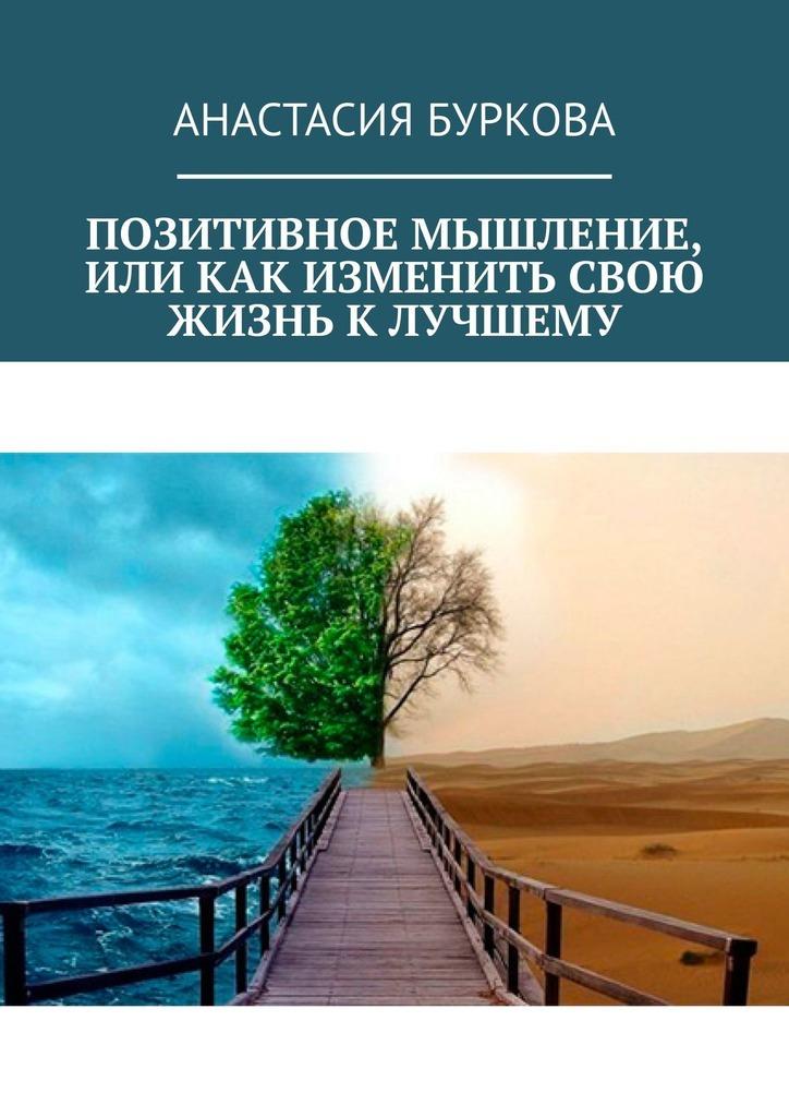Анастасия Буркова Позитивное мышление, или Как изменить свою жизнь к лучшему йонге мингьюр ринпоче будда мозг и нейрофизиология счастья как изменить жизнь к лучшему