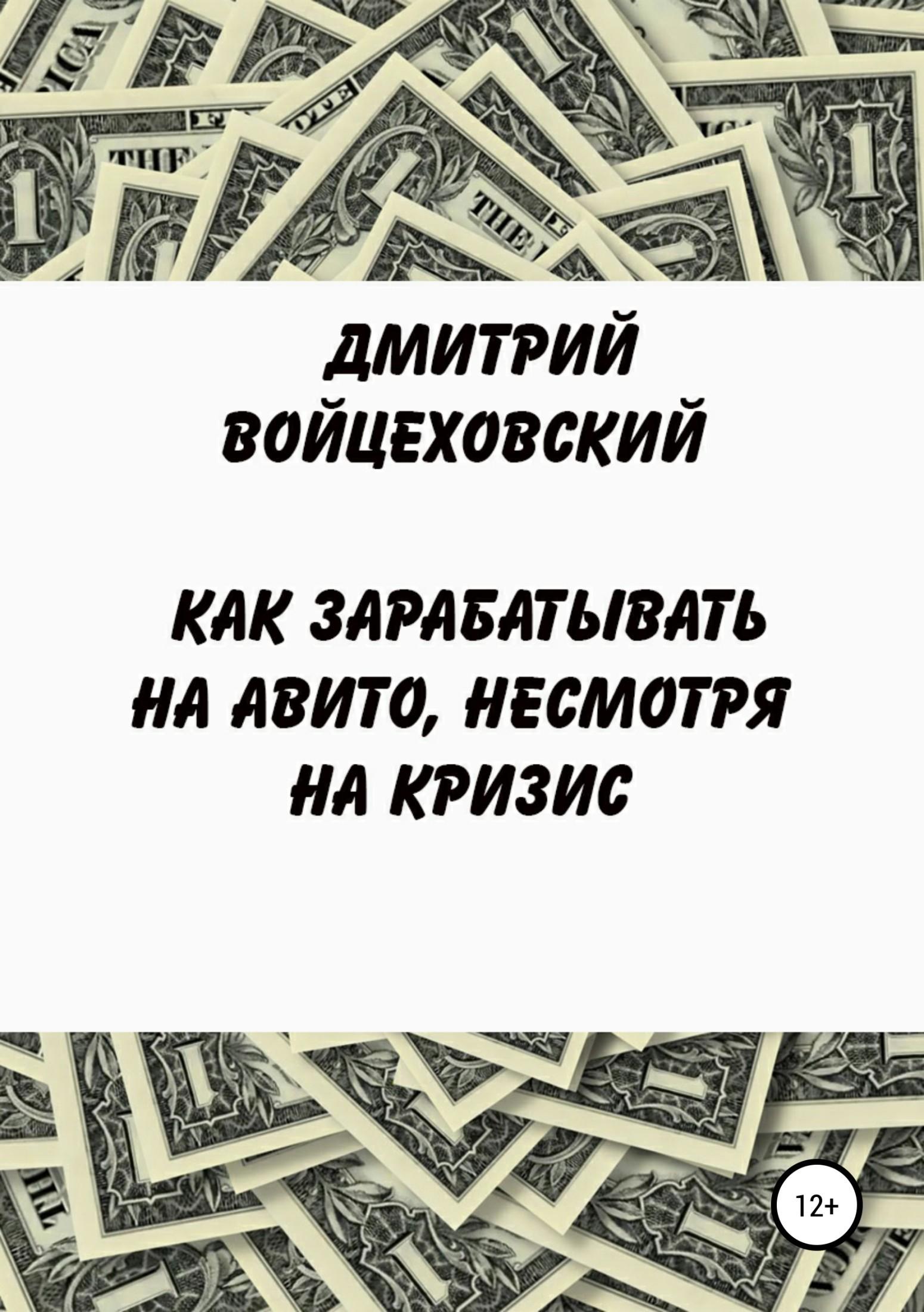Дмитрий Юрьевич Войцеховский Как зарабатывать на авито, несмотря на кризис
