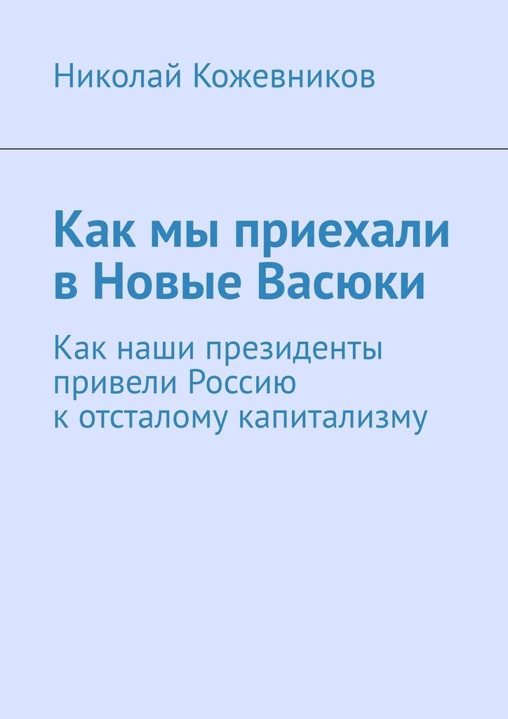 цена Николай Кожевников Как мы приехали в Новые Васюки. Как наши президенты привели Россию котсталому капитализму онлайн в 2017 году