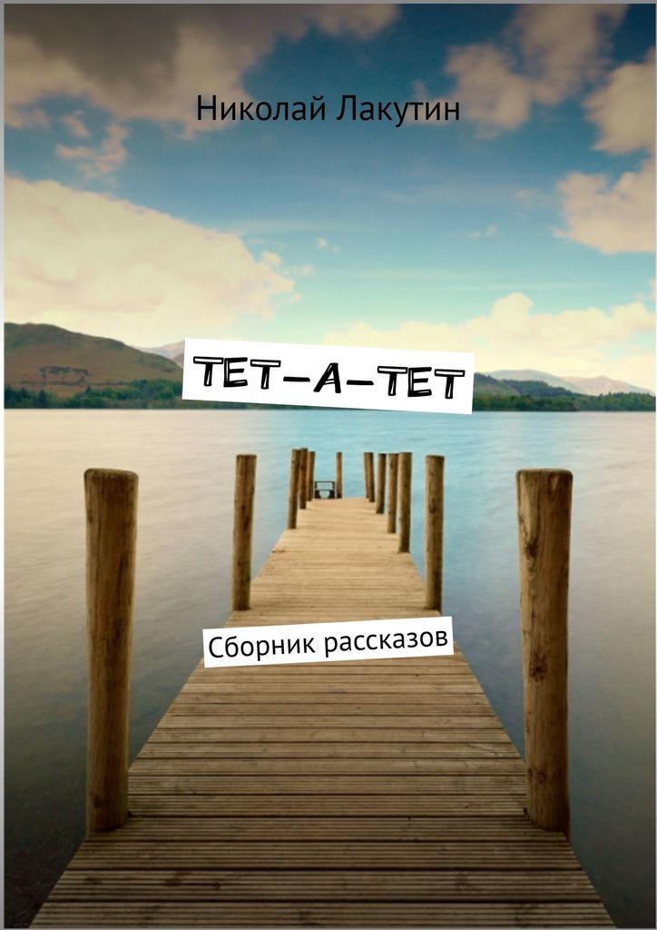 Николай Лакутин ТЕТ-А-ТЕТ. Сборник рассказов