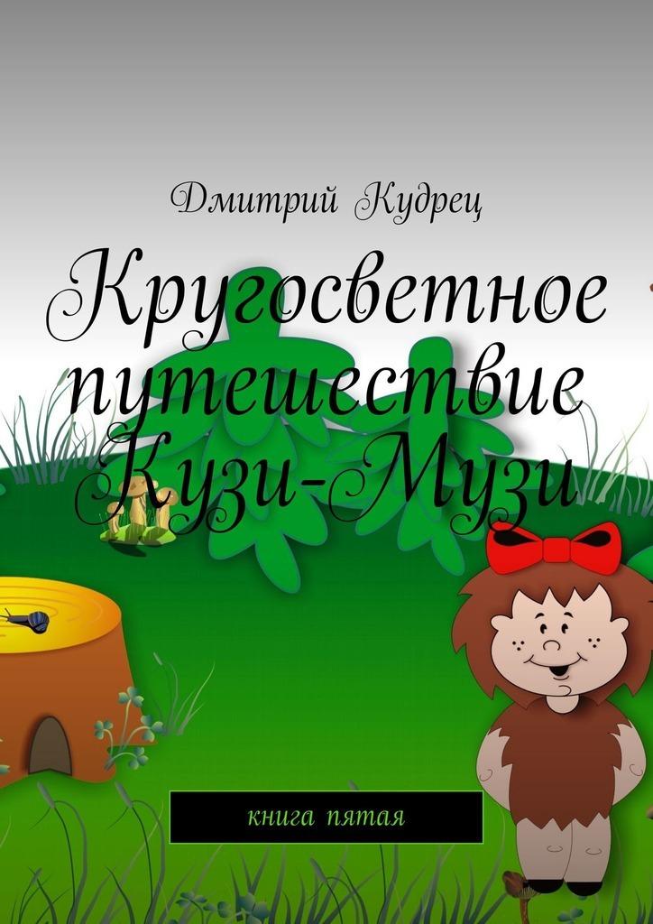 Дмитрий Кудрец Кругосветное путешествие Кузи-Музи. Книга пятая дмитрий кудрец весёлый новый год