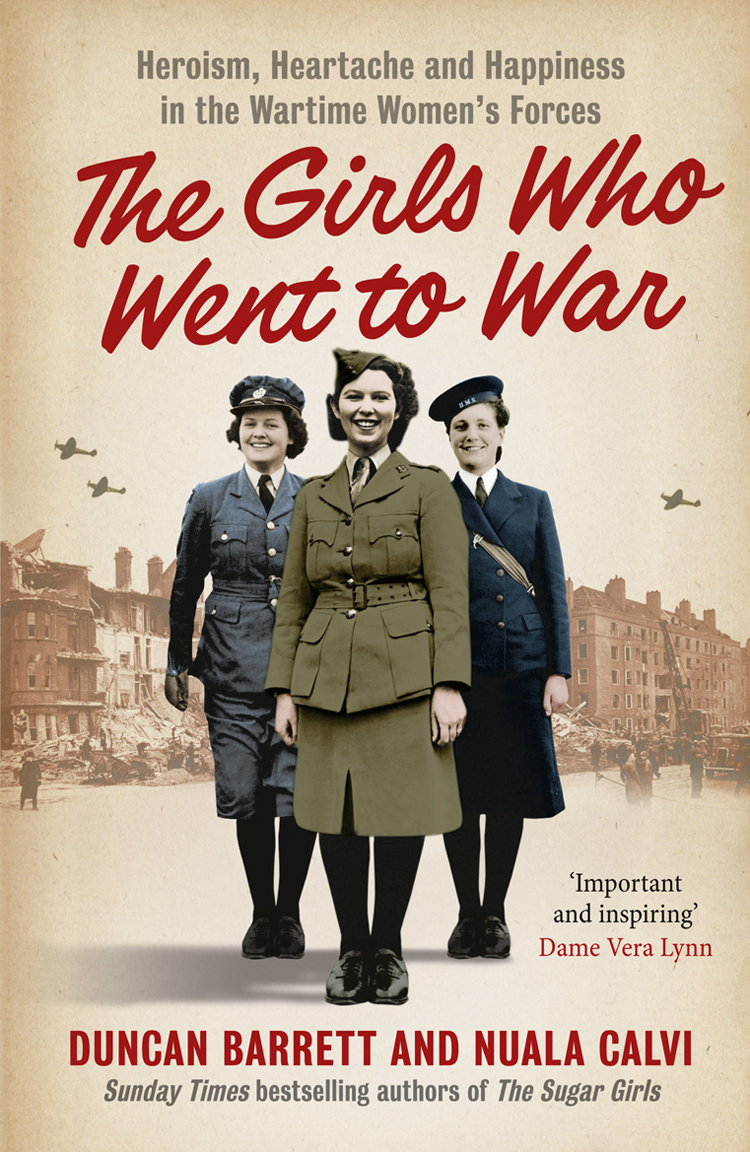 Duncan Barrett The Girls Who Went to War: Heroism, heartache and happiness in the wartime women's forces