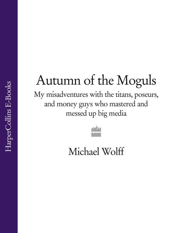 Michael Wolff Autumn of the Moguls: My Misadventures with the Titans, Poseurs, and Money Guys who Mastered and Messed Up Big Media michael cole a more than money a guide to sustaining wealth and preserving the family