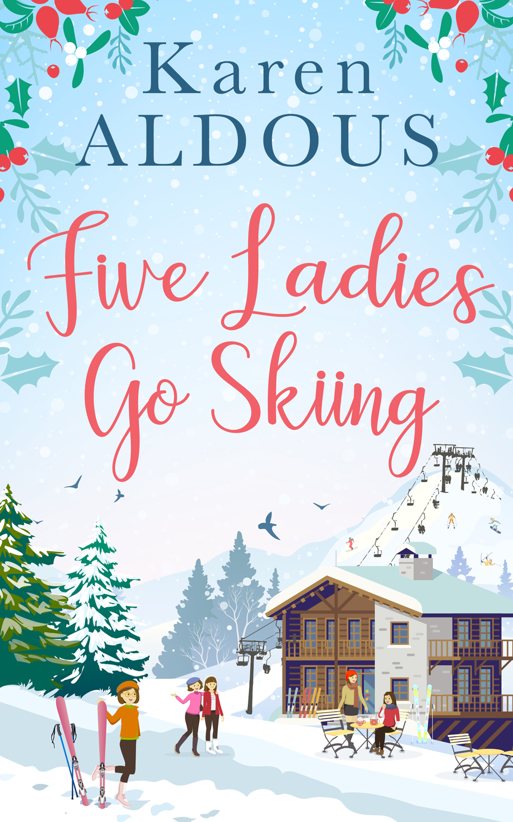 Karen Aldous Five Ladies Go Skiing: A feel-good novel of friendship and love freestyle skiing ladies aerial qualification pyeongchang 2018 winter olympics