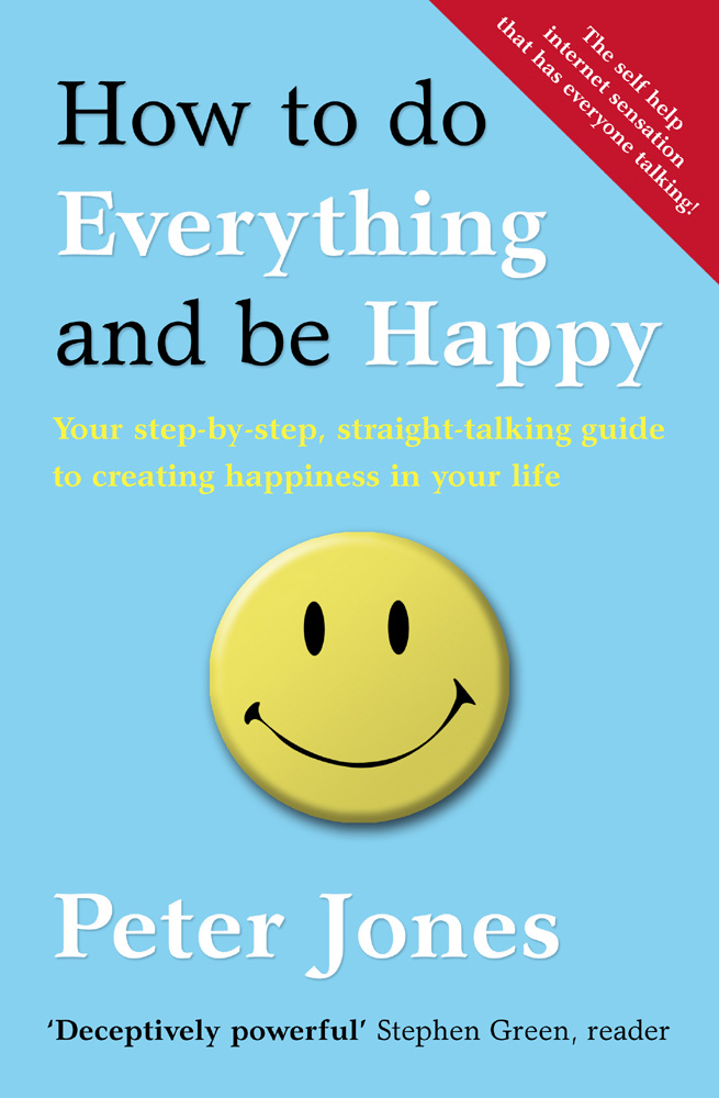 Peter Jones How to Do Everything and Be Happy: Your step-by-step, straight-talking guide to creating happiness in your life leonard jones how fu k d up would it be if