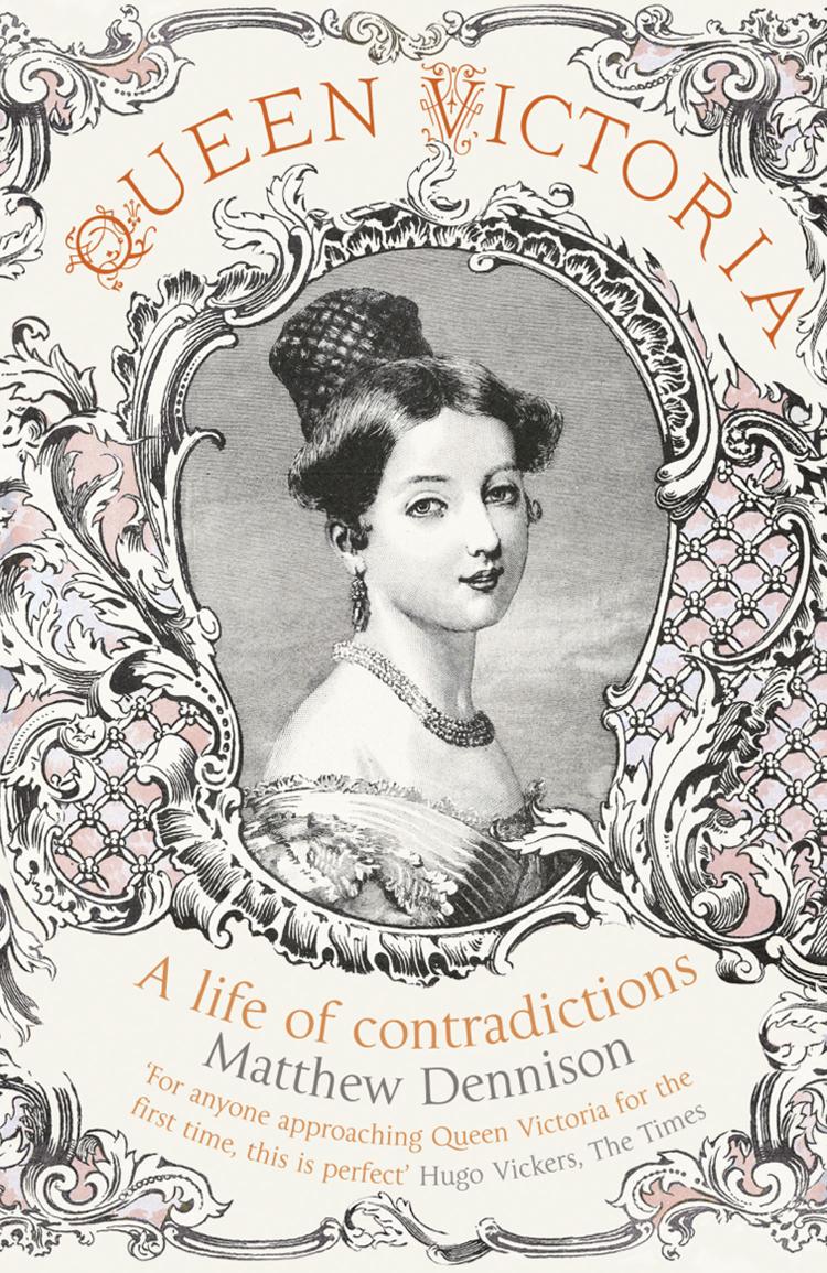 Matthew Dennison Queen Victoria: A Life of Contradictions becoming queen victoria
