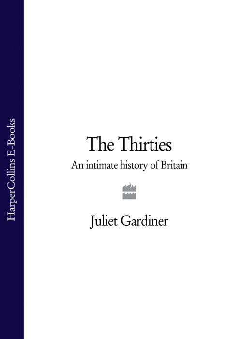 Juliet Gardiner The Thirties: An Intimate History of Britain