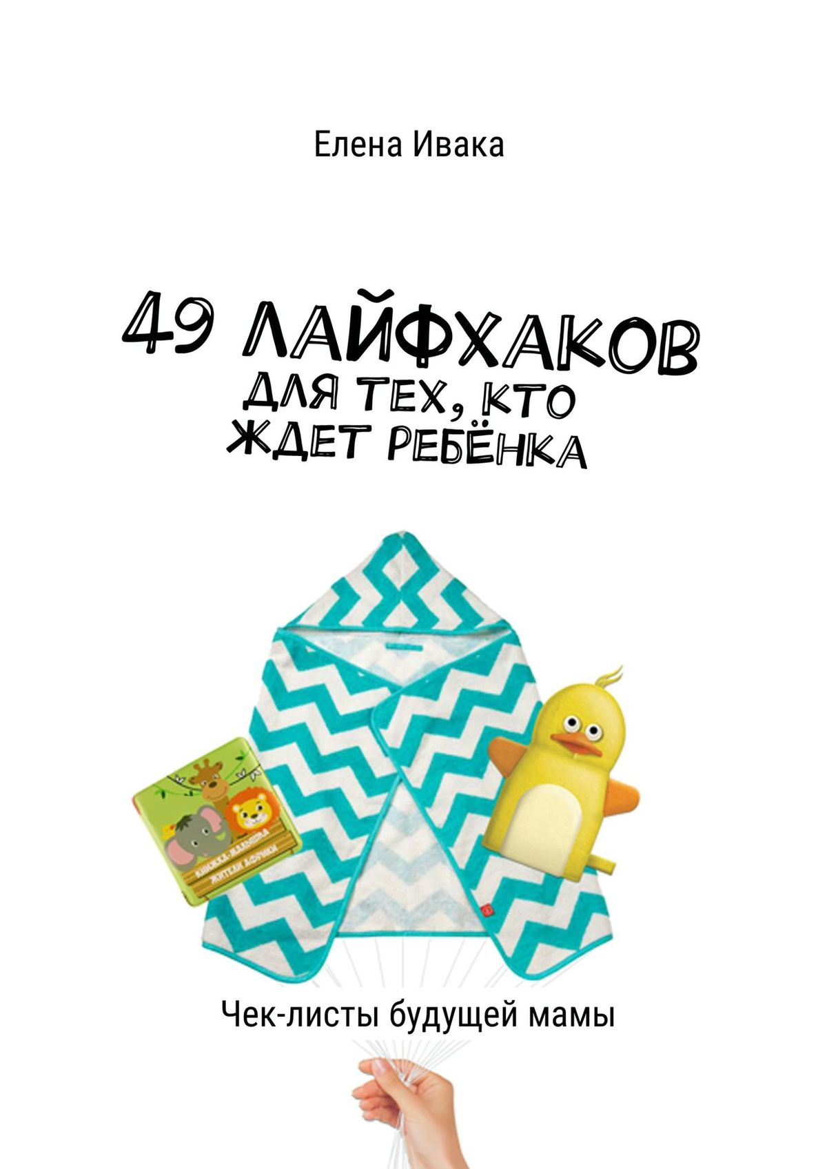 Елена Ивака 49лайфхаков для тех, кто ждет ребёнка. Чек-листы будущеймамы лубнин д м добрая книга для будущей мамы позитивное руководство для тех кто хочет ребенка