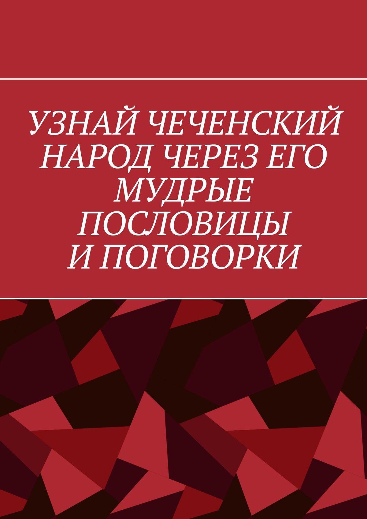 Хусейн Шовхалов Узнай чеченский народ через его мудрые пословицы и поговорки хусейн шовхалов узнай чеченский народ через его мудрые пословицы и поговорки