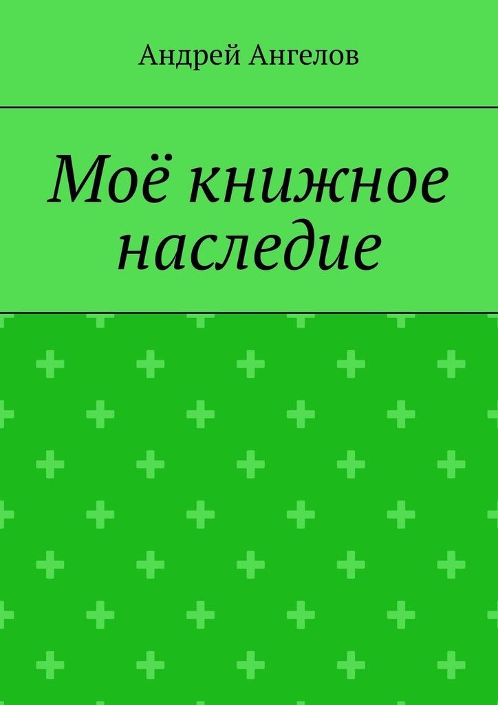 Андрей Ангелов Моё книжное наследие андрей баин ангелина дочь ангелов новая детская фантастическая сказка