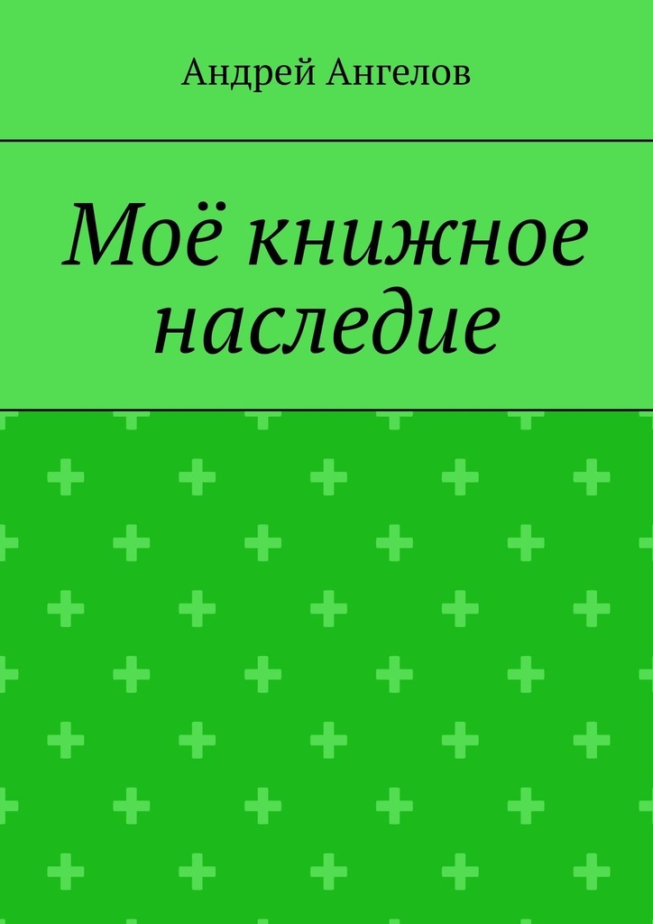 Андрей Ангелов Моё книжное наследие андрей ангелов чудеса