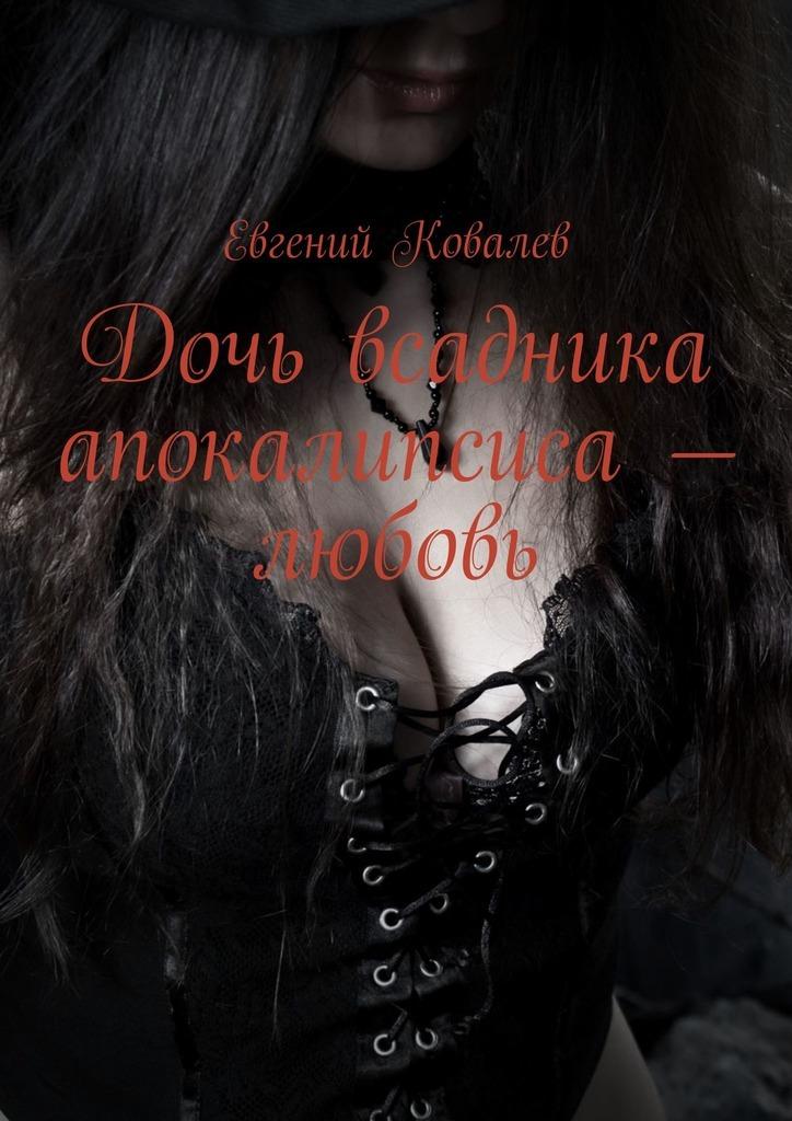 Евгений Ковалев Дочь всадника апокалипсиса – любовь