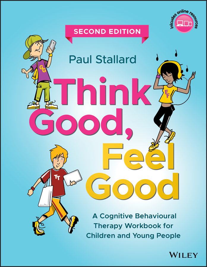 Paul Stallard Think Good, Feel Good. A Cognitive Behavioural Therapy Workbook for Children and Young People
