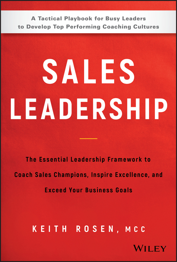 Keith Rosen Sales Leadership. The Essential Leadership Framework to Coach Sales Champions, Inspire Excellence and Exceed Your Business Goals coach inspire empower