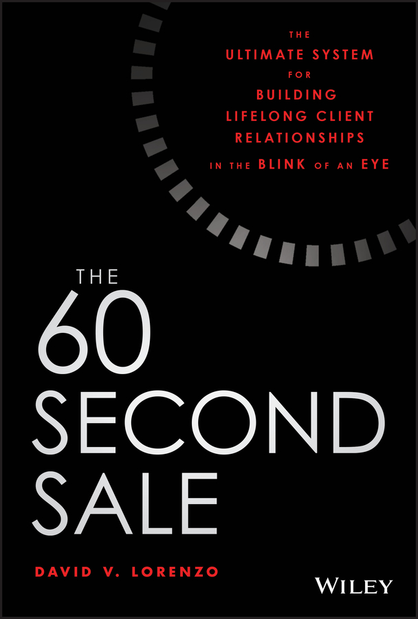 David Lorenzo V. The 60 Second Sale. The Ultimate System for Building Lifelong Client Relationships in the Blink of an Eye 60 seconds and you re hired