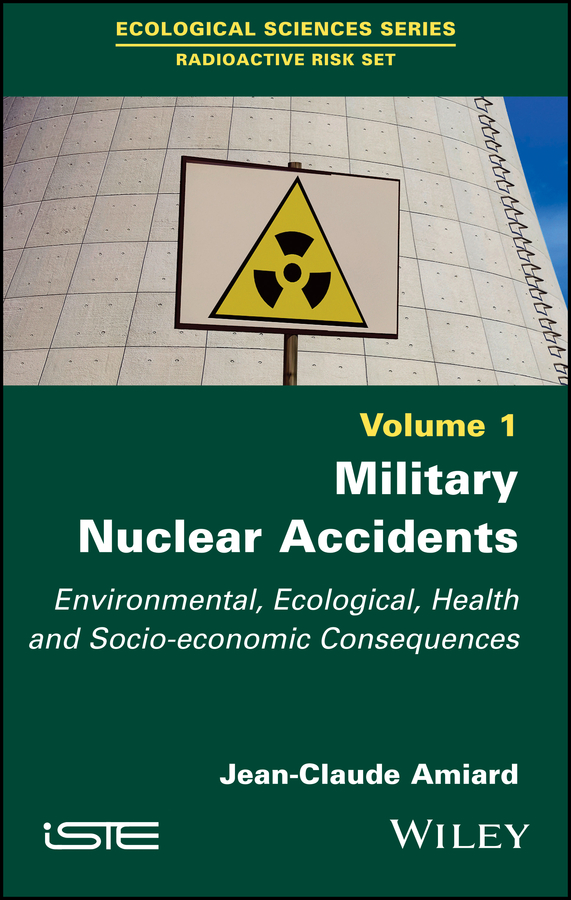 Jean-Claude Amiard Military Nuclear Accidents. Environmental, Ecological, Health and Socio-economic Consequences цена