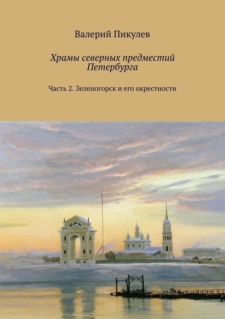 все цены на Валерий Пикулев Храмы северных предместий Петербурга. Часть 2. Зеленогорск и его окрестности онлайн