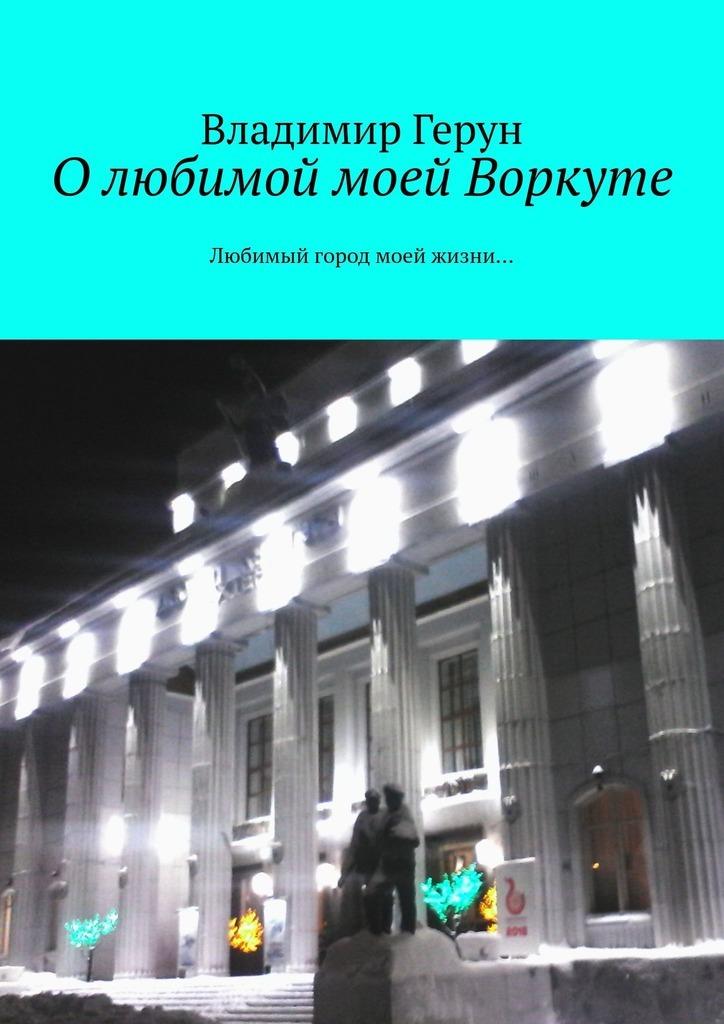 Владимир Герун О любимой моей Воркуте. Любимый город моей жизни…