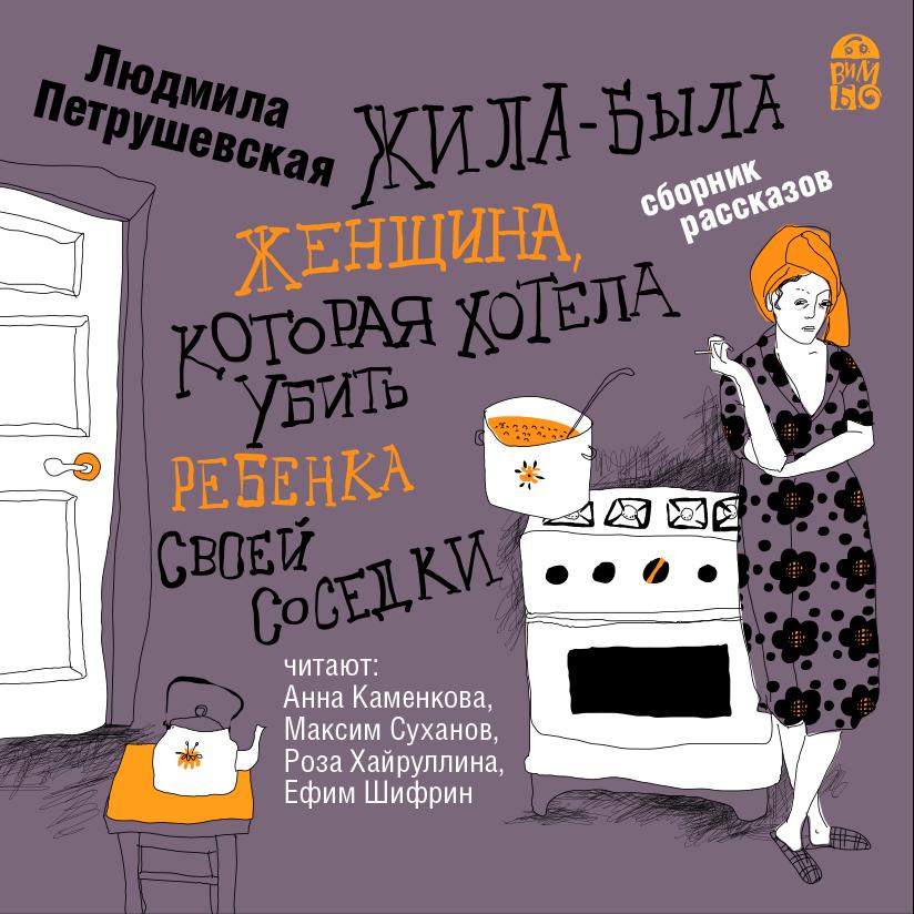 Людмила Петрушевская Жила-была женщина, которая хотела убить ребенка своей соседки