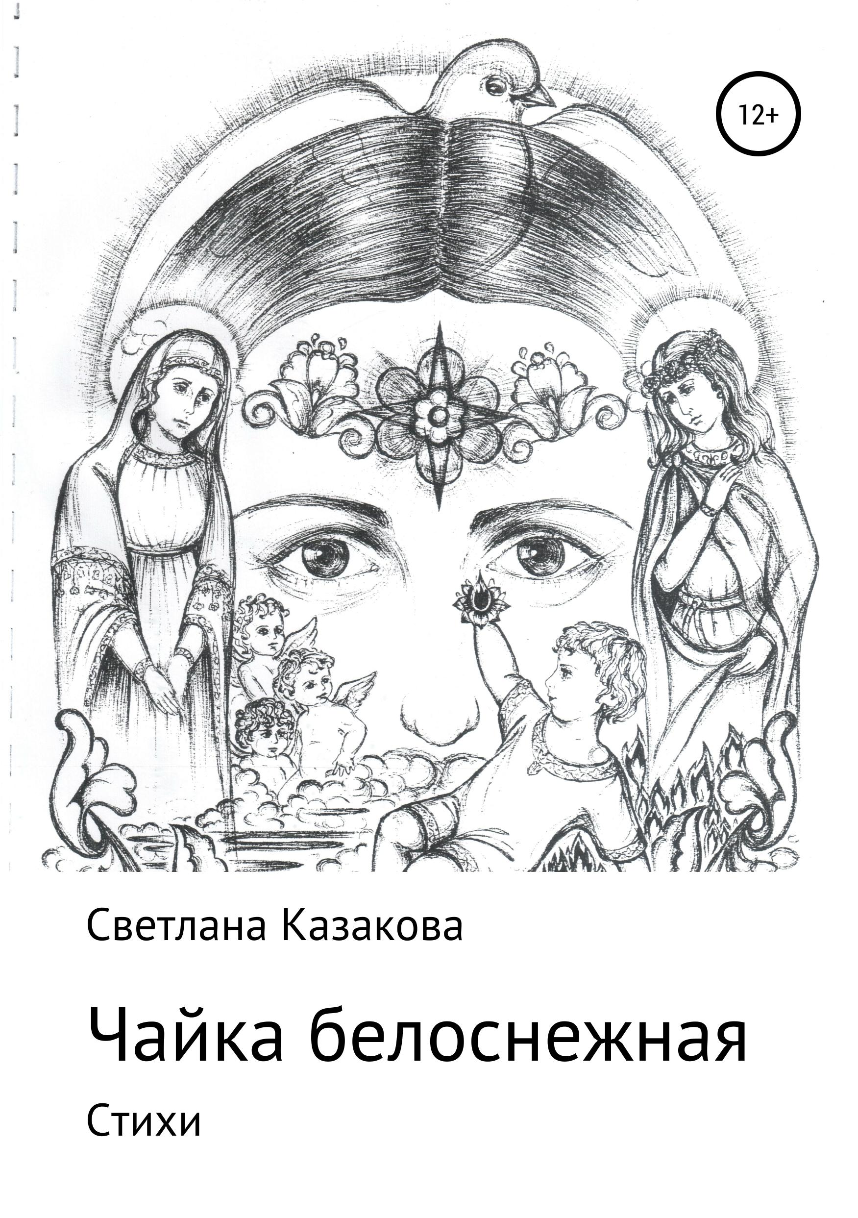 Светлана Юрьевна Казакова Чайка белоснежная. Сборник стихотворений