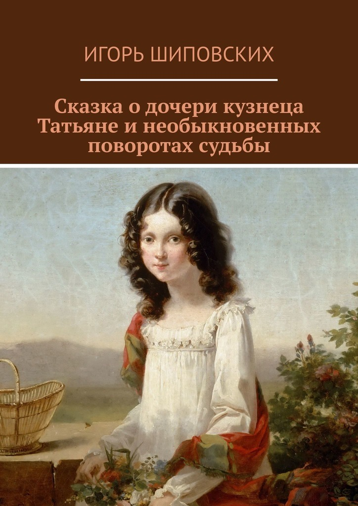Сказка о дочери кузнеца Татьяне и необыкновенных поворотах судьбы. Новелла-сказка