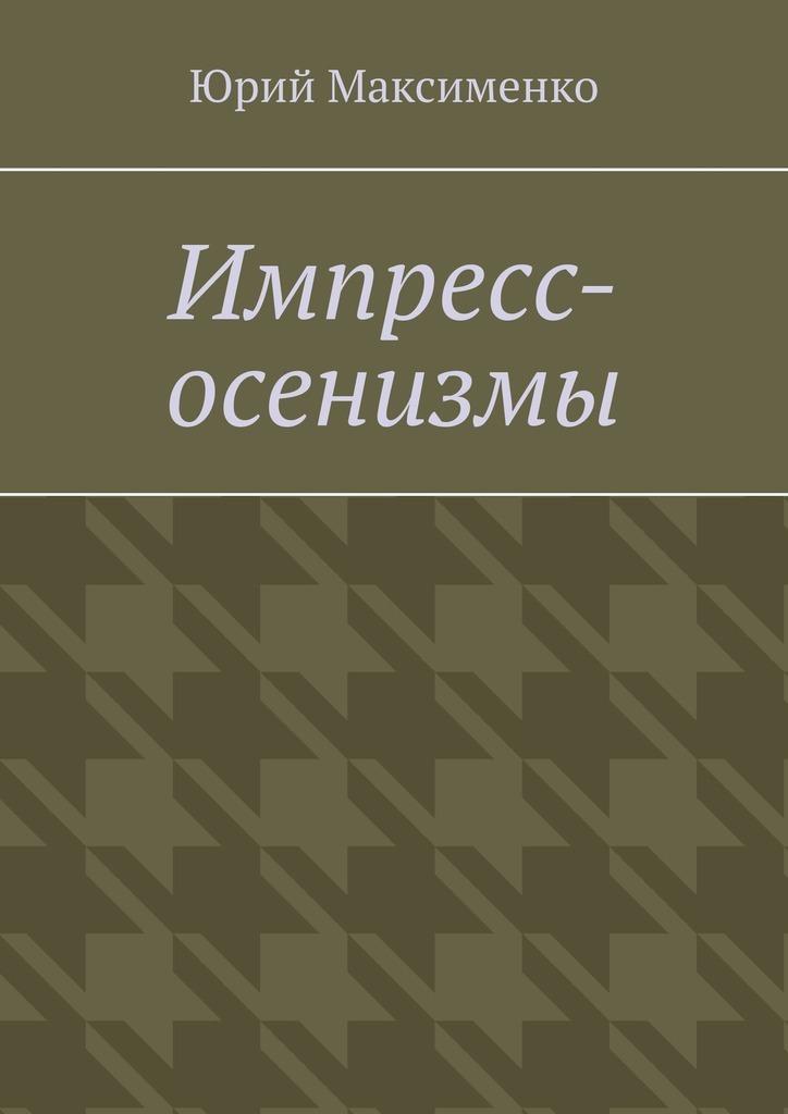 Юрий Максименко Импресс-осенизмы. Эссе максименко юрий история русичей по велесовой книге