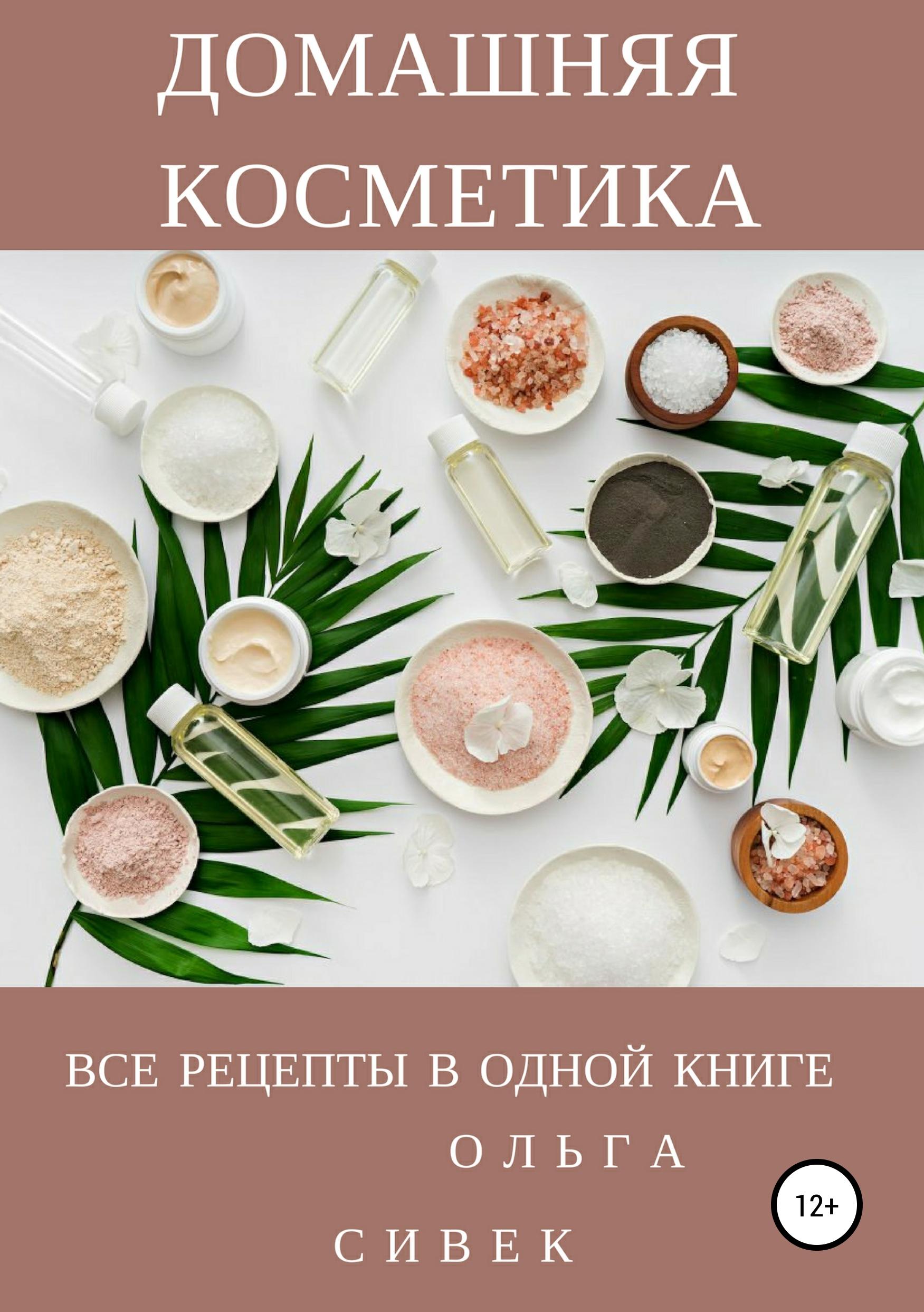 Ольга Сивек Домашняя косметика. Все рецепты в одной книге недорого