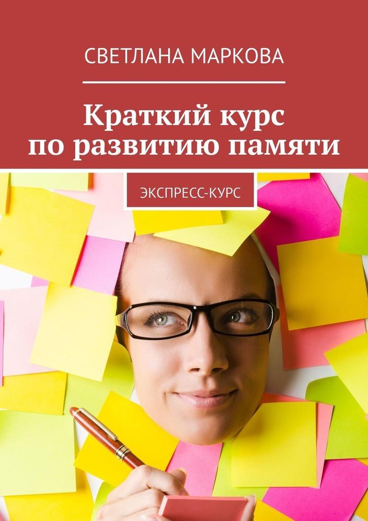 Светлана Маркова Краткий курс поразвитию памяти. Экспресс-курс