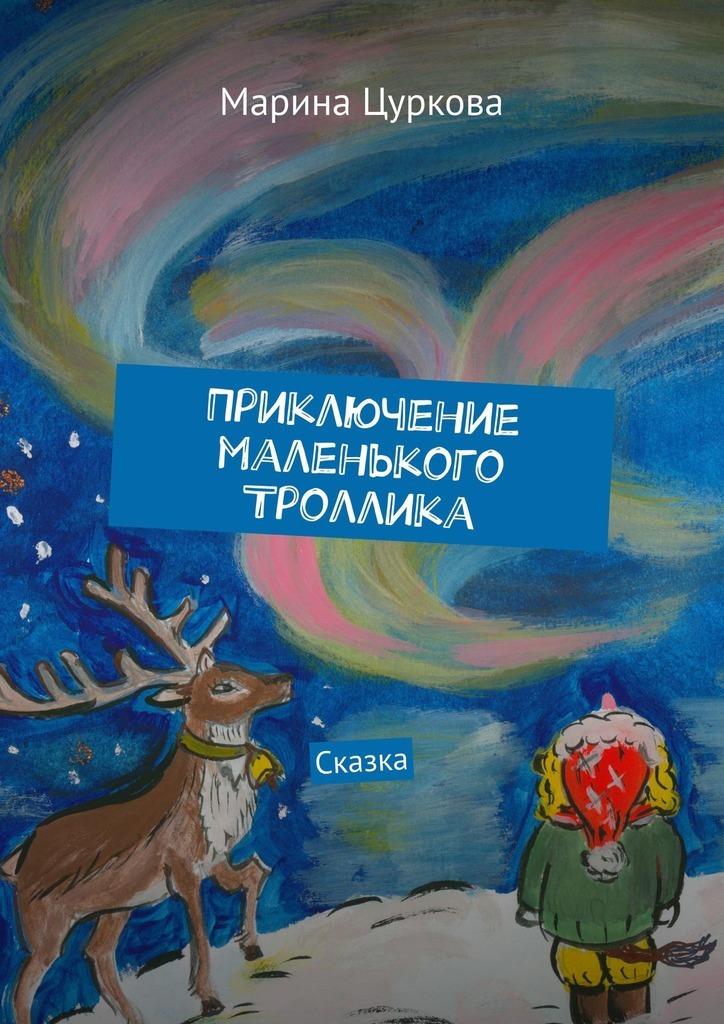 Марина Цуркова Приключение маленького Троллика. Сказка цена и фото