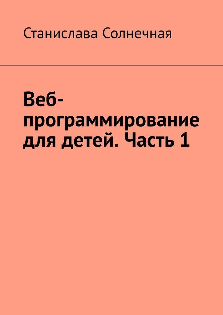 Станислава Солнечная Веб-программирование для детей. Часть 1