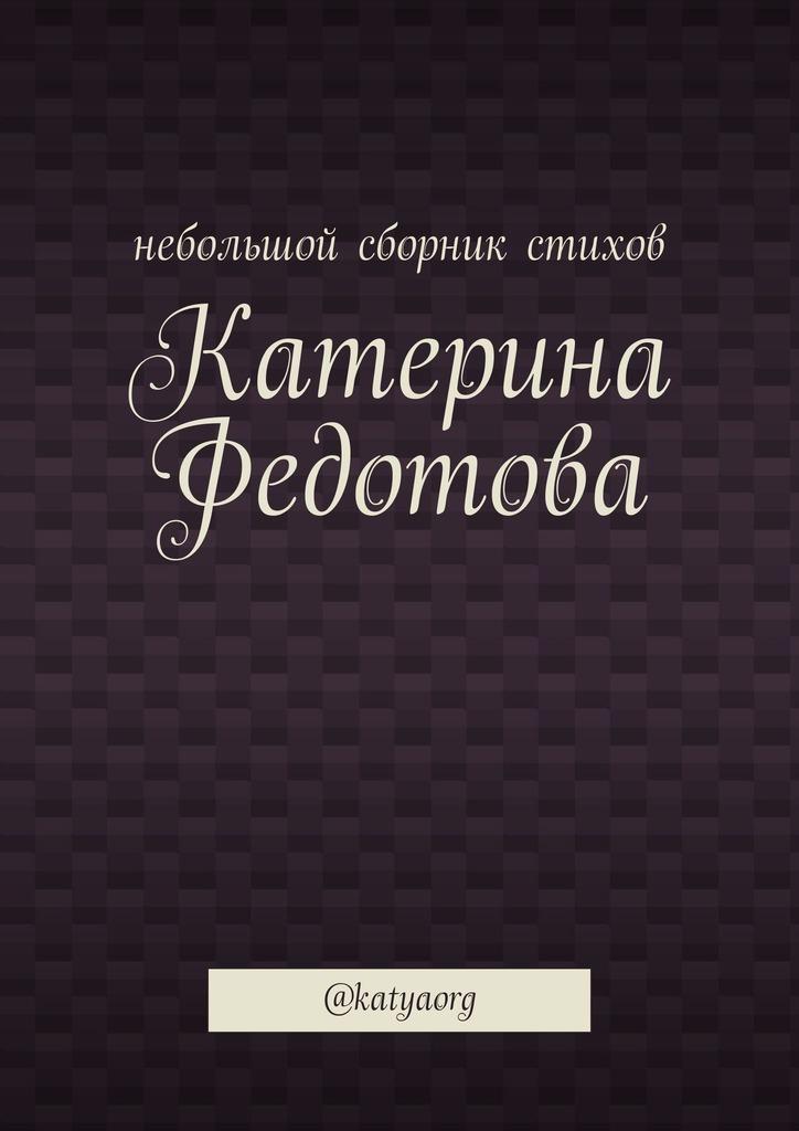 Катерина Федотова Небольшой сборник стихов. @katyaorg