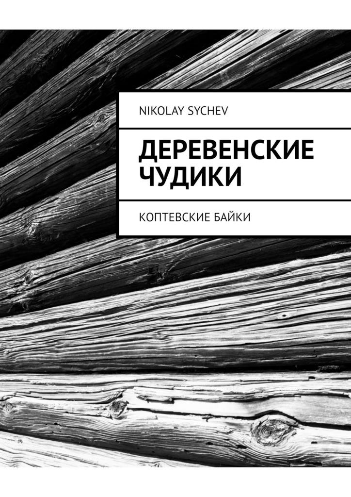 Nikolay Sychev Деревенские чудики. Коптевские байки nikolay sychev деревенские чудики коптевские байки