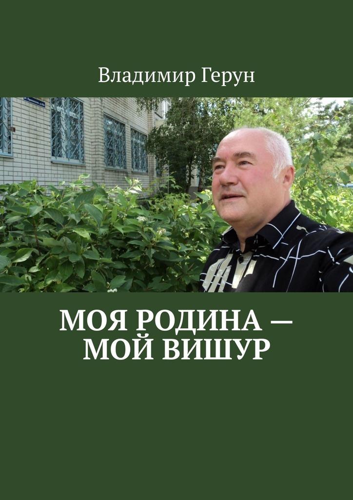 Владимир Герун Моя Родина – мой Вишур
