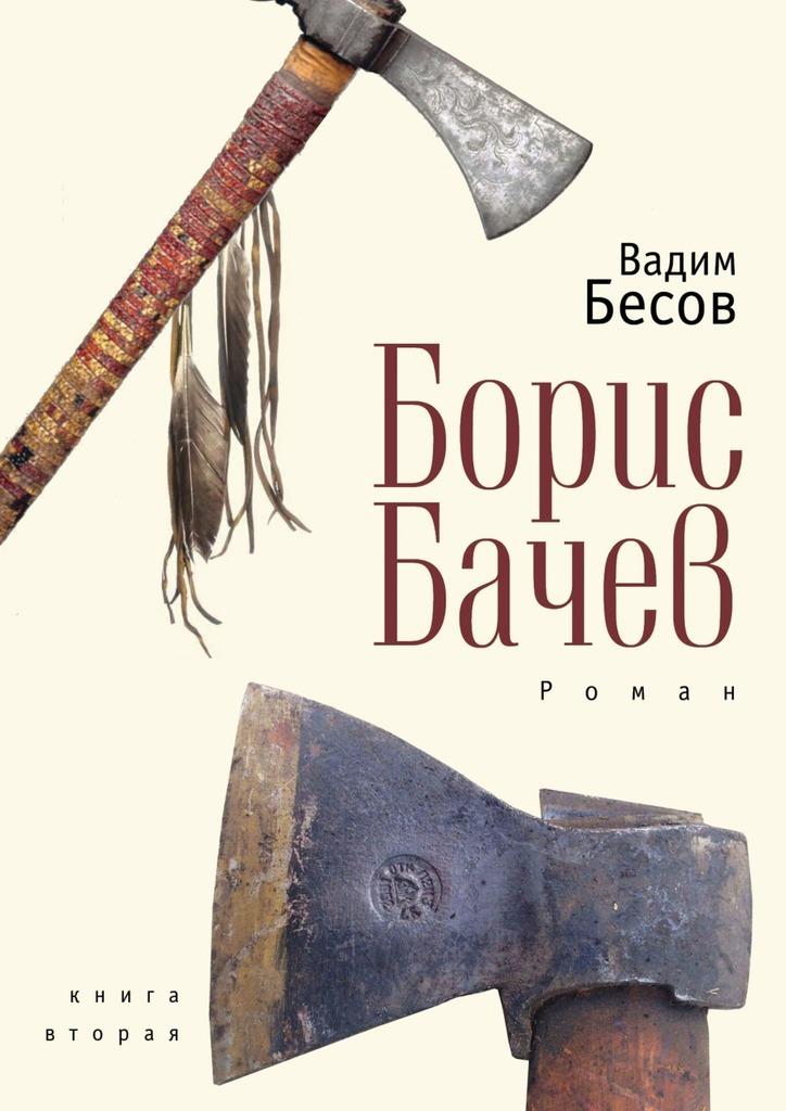 Вадим Бесов Борис Бачев. Роман. Книга вторая