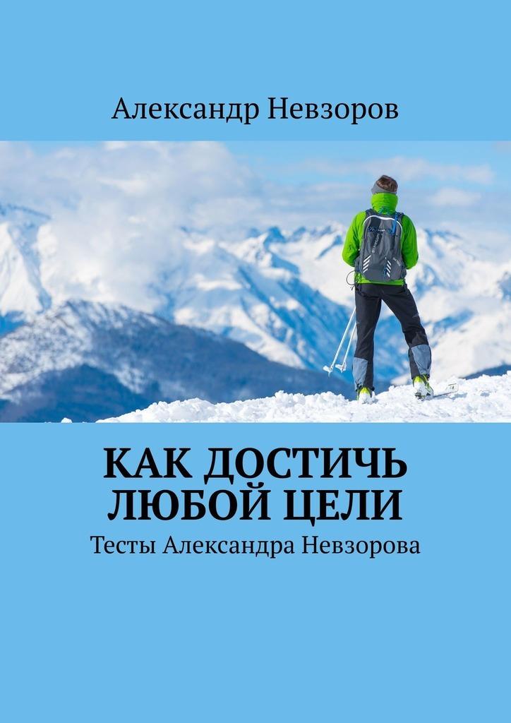 Александр Невзоров Как достичь любой цели. Тесты Александра Невзорова цена