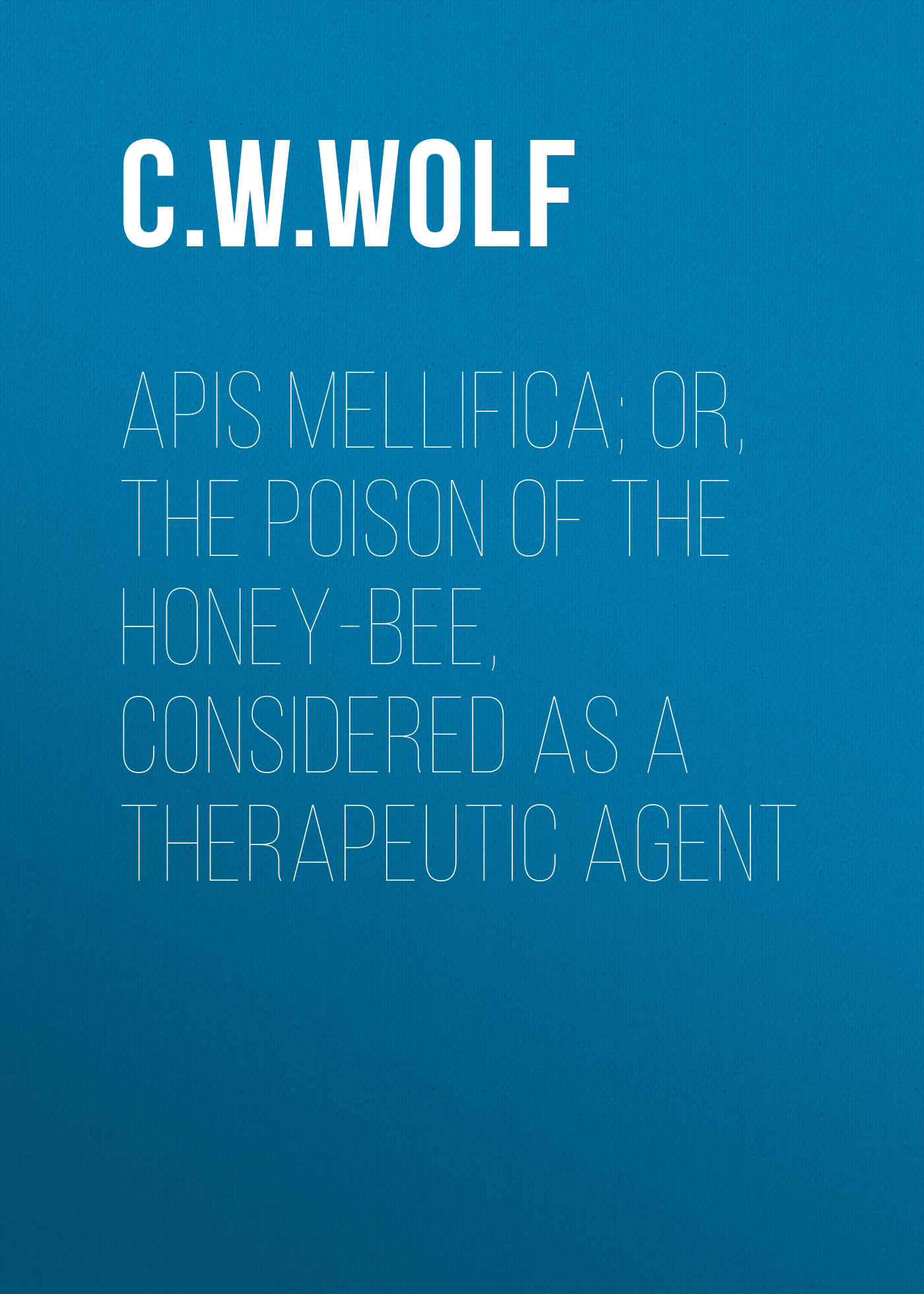C. W. Wolf Apis Mellifica; or, The Poison of the Honey-Bee, Considered as a Therapeutic Agent w h neidlinger the humble bee