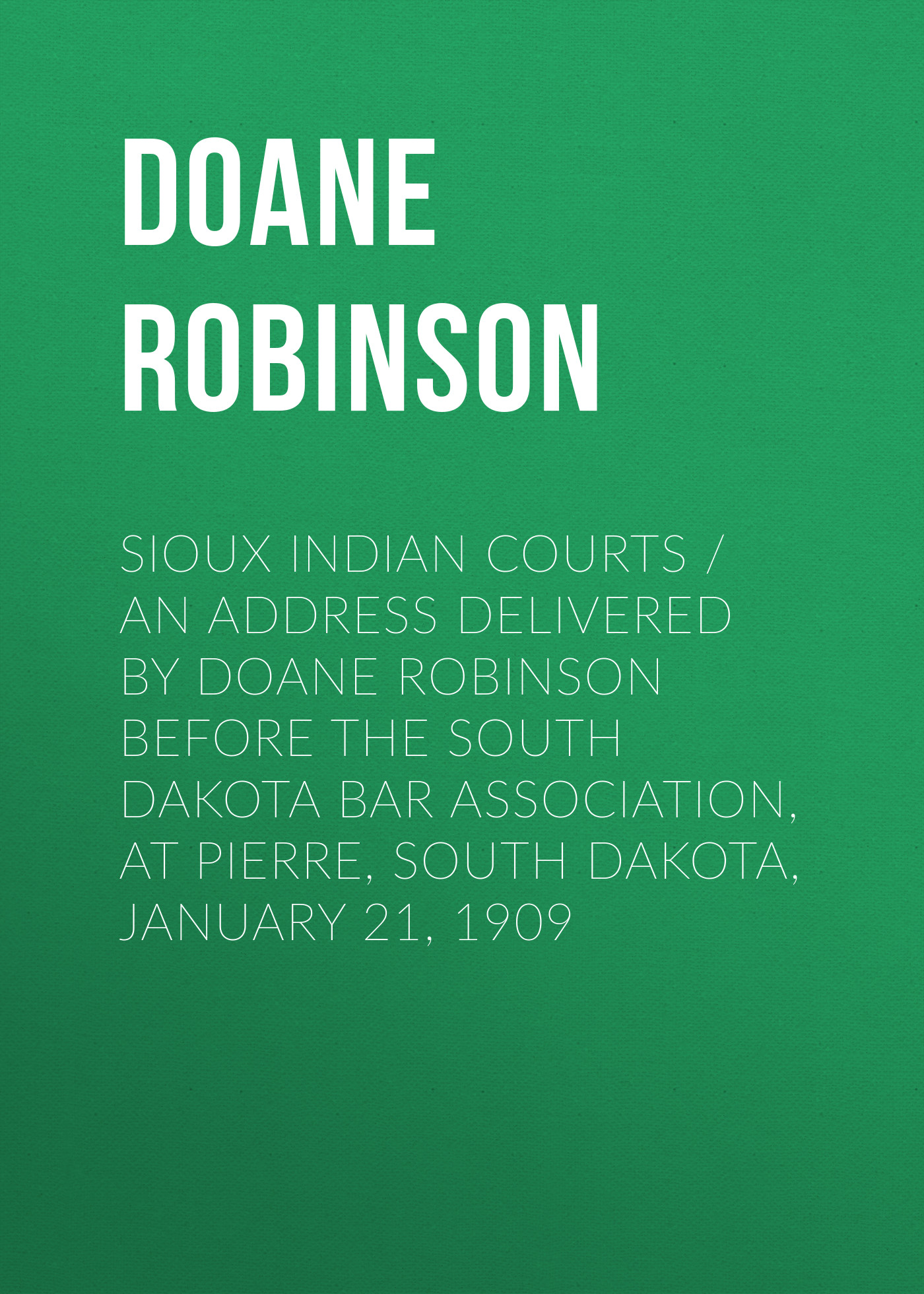 Doane Robinson Sioux Indian Courts / An address delivered by before the South Dakota Bar Association, at Pierre, Dakota, January 21, 1909