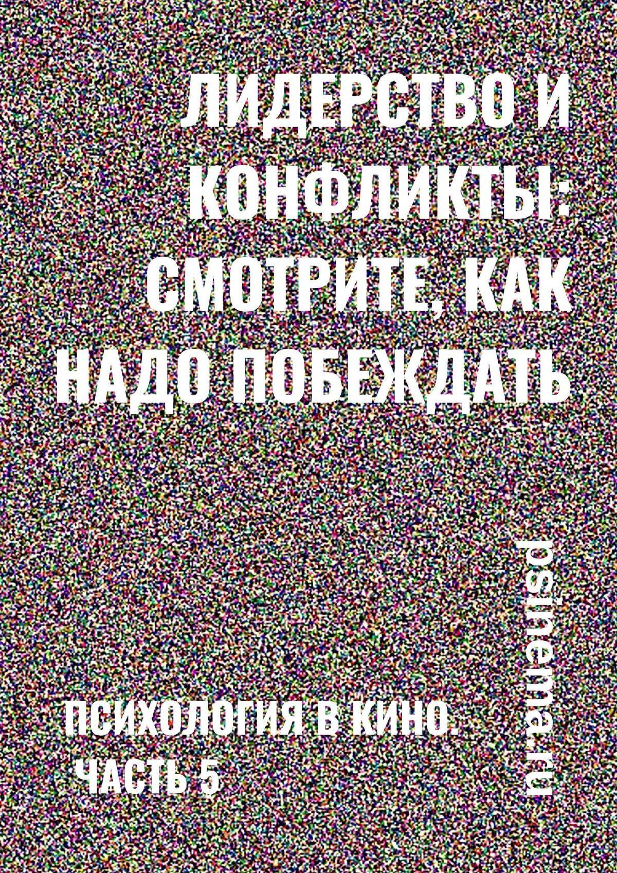 Анатолий Верчинский Лидерство иконфликты: смотрите, как надо побеждать! Психология вкино. Часть 5 анатолий верчинский 1000
