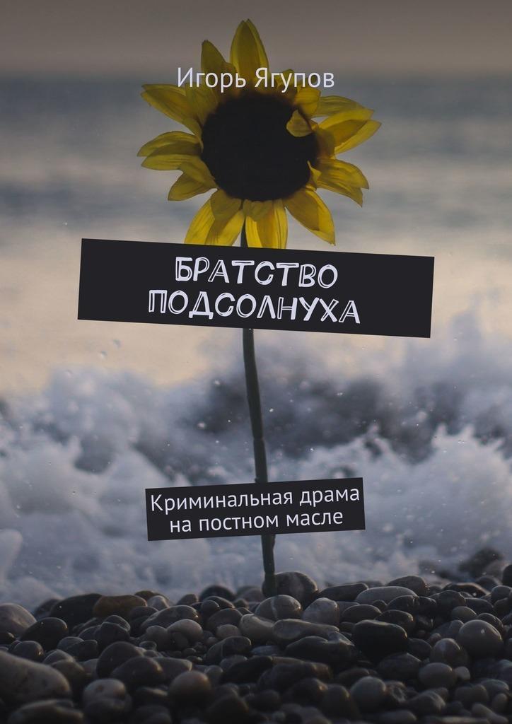 Игорь Ягупов Братство подсолнуха. Криминальная драма напостном масле