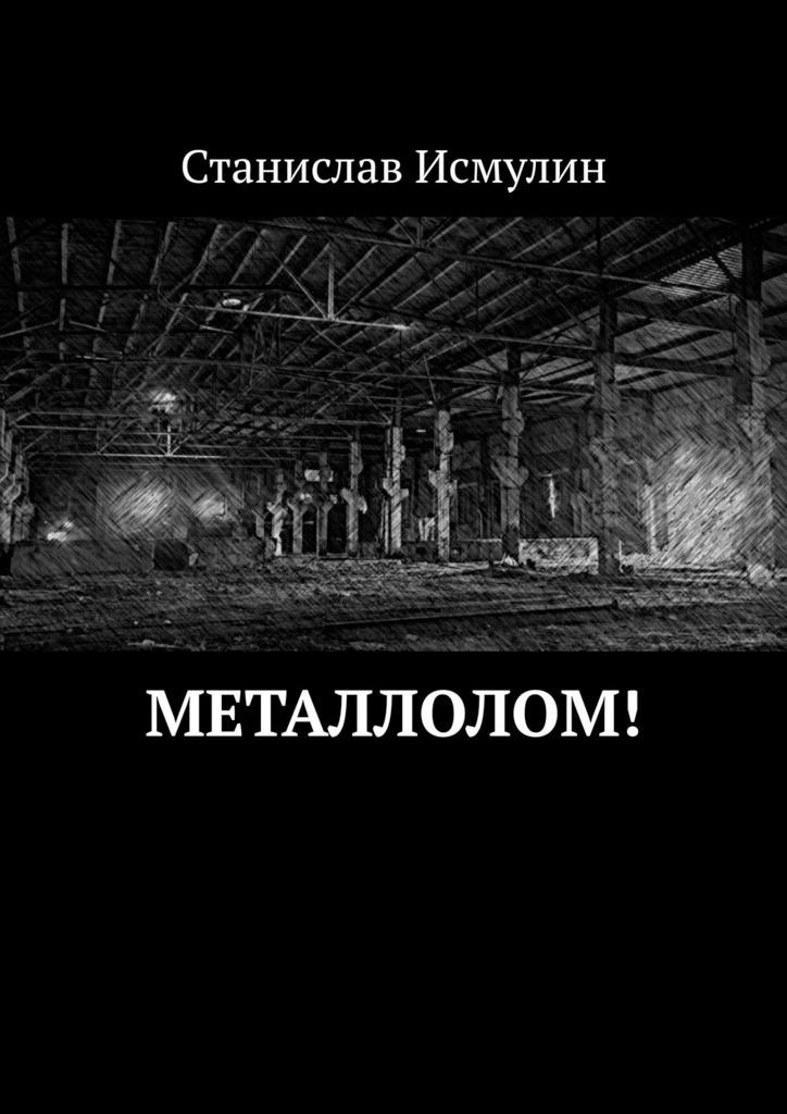 Станислав Исмулин Металлолом! станислав исмулин медвежий праздник рассказ