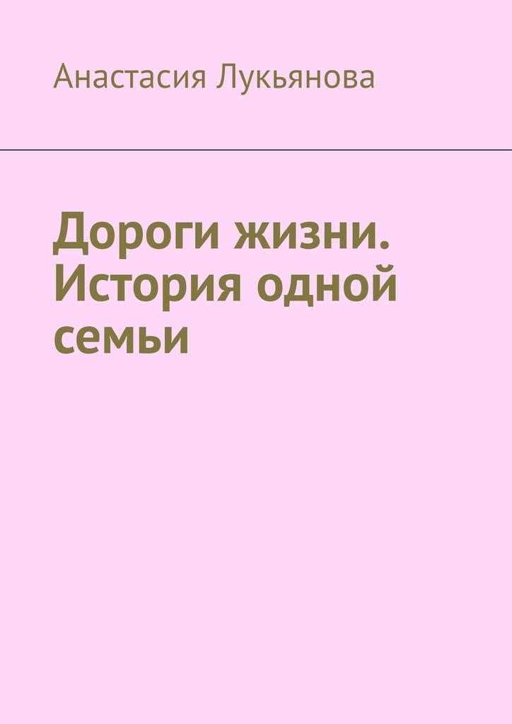 Анастасия Лукьянова Дороги жизни. История одной семьи визгин в дульгеру н визгины и другие история одной семьи