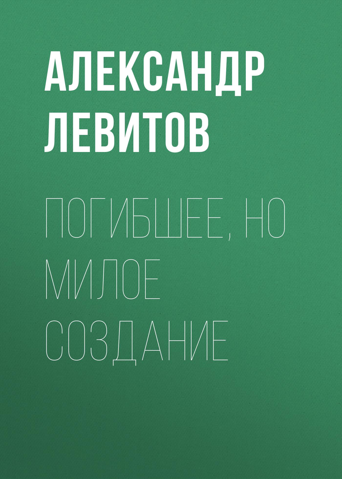 Александр Левитов Погибшее, но милое создание цена 2017