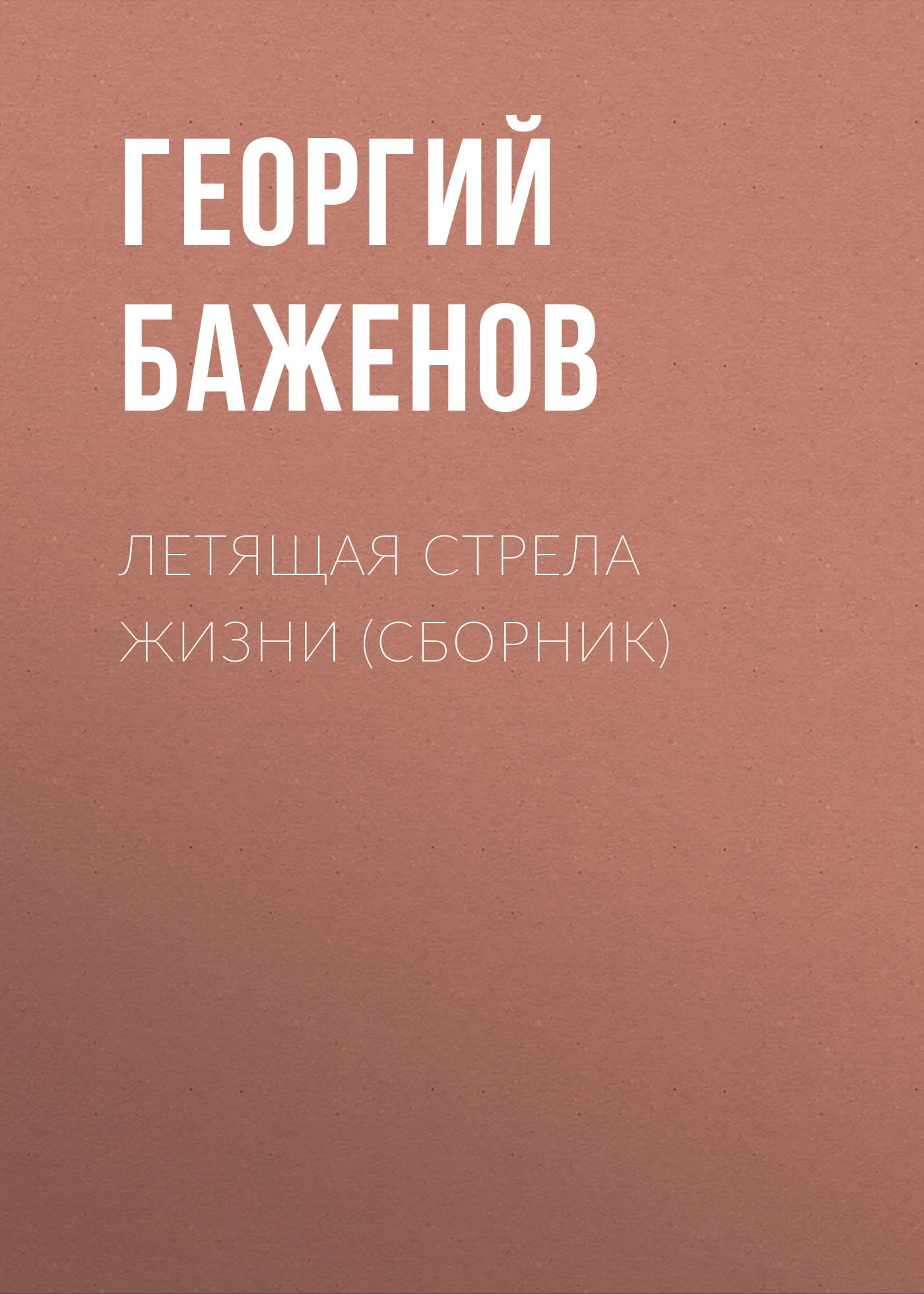Георгий Баженов Летящая стрела жизни (сборник)