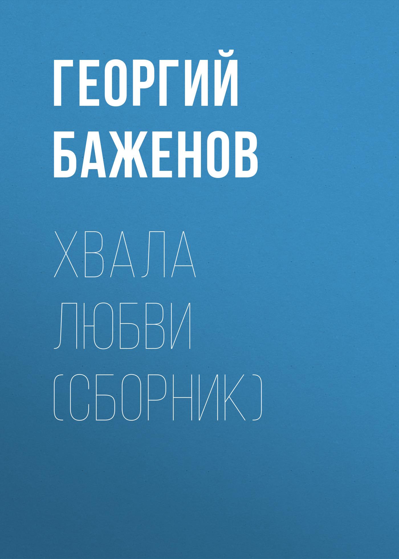 Георгий Баженов Хвала любви (сборник) баженов георгий похищение любви