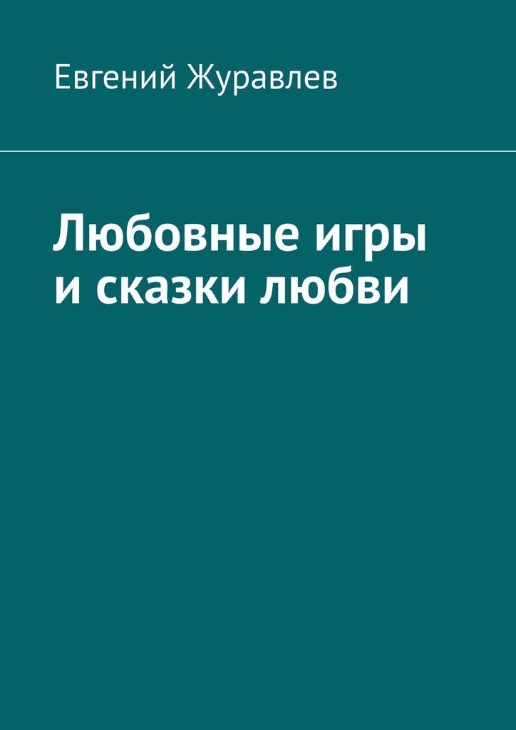 Евгений Журавлев Любовные игры исказки любви аука бесполезная книга или сказки о