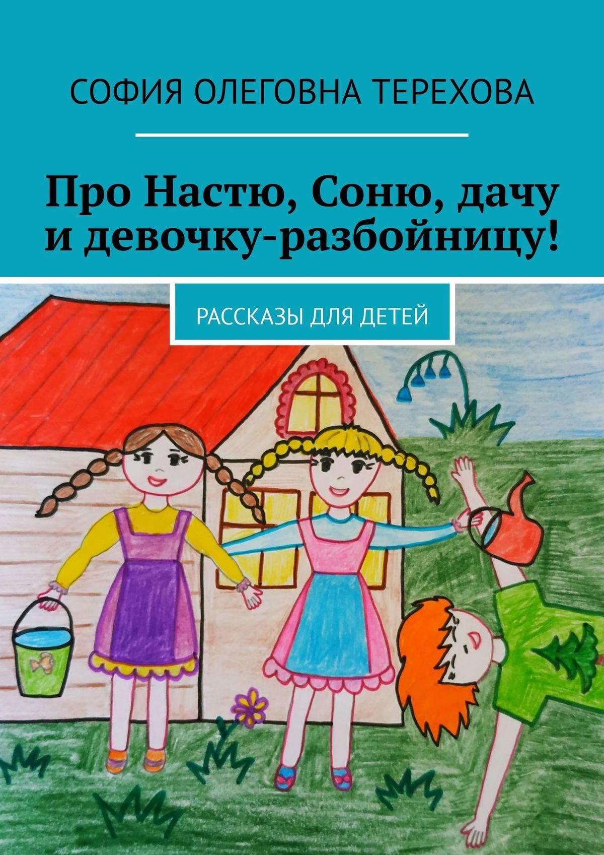 София Олеговна Терехова Про Настю, Соню, дачу идевочку-разбойницу! Рассказы для детей